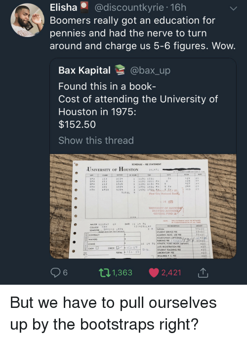 College, Wow, and Book: Elisha @discountkyrie 16h  Boomers really got an education for  pennies and had the nerve to turn  around and charge us 5-6 figures. Wow  Bax Kapital @bax_up  Found this in a book-  Cost of attending the University of  Houston in 1975:  $152.50  Show this thread  SCHEDULE FEE STATEMENT  UNIVERSITY OF HOUSTON  18097。  SECTION  COURSE  1 1 2  2 11  212  331  69 3B  R HOUR  11130 1230  1 0100 0200 PH  11230 0130 PM T  3 0700 0830 PH T TH  429AH  128  427  249  T H  SPA  SP A  SPA  MTH  HTH  3034  3063  5505  3884  4054  S R  A H  C o  30530 07S Berosit oY IN313 CO  TOTAL 9  First City National  6 1915  UNIVERSITY OF HOUSTON  GENERAL. FUND 18  NOTE THIS STATEMENT MUST BE RETAINED  IN YOUR POSSESSION AT ALL TIMES  DATE 01 14 7S  MAJOR BIOPHY GR  COLLEGE NSM  SEMESTERSPRING 1975  (2)REGULAR  C R |TUITION  22.50  CONTRACT  WAIVERS  LOANS  STUDENT SERVICE FEE  ACADEMIC BLDG. USE FEE  HOUSTONİAN (OPTIONAL)  PARKING FEE 13981  01 14 75 ATHLETIC TICKET BOOK (optional)  ATE REGISTRATION FEE  STUDENT TEACHING FEE  LABORATORY FEE  REQUIRED P E FEE  6  t 1,363 ·  2,421 |↑ But we have to pull ourselves up by the bootstraps right?