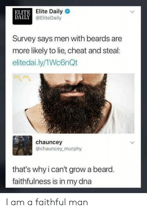 Beard, Beards, and Dna: ELITE  DAILY a  Elite Daily  @EliteDaily  Survey says men with beards are  more likely to lie, cheat and steal:  elitedai.ly/1Wc6nQt  chauncey  @chauncey murphy  that's why i can't grow a beard  faithfulness is in my dna I am a faithful man