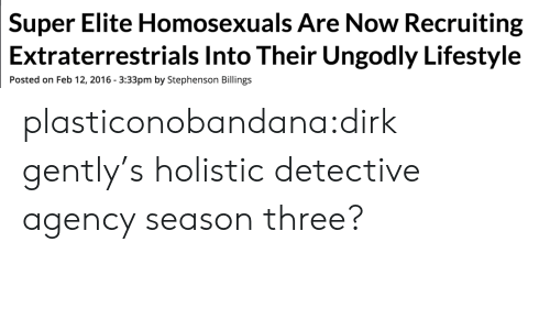Target, Tumblr, and Blog: Elite Homosexuals Are Now Recruiting  Into Their Ungodly Lifestyle  Super  Extraterrestrials  Posted on Feb 12, 2016 3:33pm by Stephenson Billings plasticonobandana:dirk gently's holistic detective agency season three?