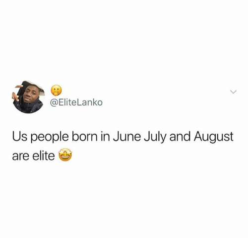 August, July, and Born: @Elite Lanko  Us people born in June July and August  are elite