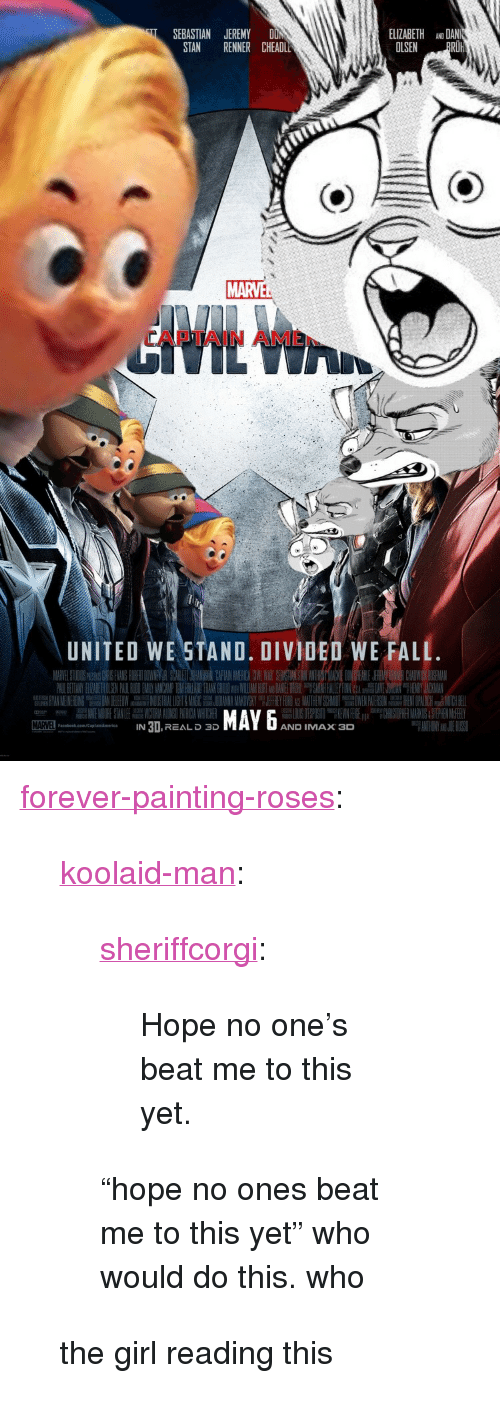 "Fall, Imax, and Stan: ELIZABETH ANO DAN  OLSEN PRO  SEBASTIAN JEREMY DON  STAN RENNER CHEADL  MARVE  APTAIN AME  UNITED WE STAND. DIVIDED WE FALL  MAYx D  IN 3I,REAL D 3D  AND IMAX 3  aceook.com/ptaismorics <p><a href=""http://forever-painting-roses.tumblr.com/post/168375784888/koolaid-man-sheriffcorgi-hope-no-ones-beat-me"" class=""tumblr_blog"">forever-painting-roses</a>:</p>  <blockquote><p><a href=""http://koolaid-man.tumblr.com/post/168340953737/sheriffcorgi-hope-no-ones-beat-me-to-this-yet"" class=""tumblr_blog"">koolaid-man</a>:</p><blockquote> <p><a href=""https://sheriffcorgi.tumblr.com/post/168316041819/hope-no-ones-beat-me-to-this-yet"" class=""tumblr_blog"">sheriffcorgi</a>:</p> <blockquote><p>Hope no one's beat me to this yet.</p></blockquote> <p>  ""hope no ones beat me to this yet"" who would do this. who  <br/></p> </blockquote> <p>the girl reading this</p></blockquote>"