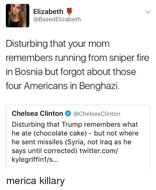 Chelsea, Chelsea Clinton, and Fire: Elizabeth  @Based Elizabeth  Disturbing that your mom  remembers running from sniper fire  in Bosnia but forgot about those  four Americans in Benghazi  Chelsea Clinton  @Chelsea clinton  Disturbing that Trump remembers what  he ate (chocolate cake) but not where  he sent missiles (Syria, not lraq as he  says until corrected) twitter.com/  kylegriffin1/s... merica killary