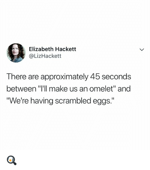 "Relatable, Make, and Scrambled Eggs: Elizabeth Hackett  @LizHackett  There are approximately 45 seconds  between ""I'll make us an omelet"" and  ""We're having scrambled eggs."" 🍳"