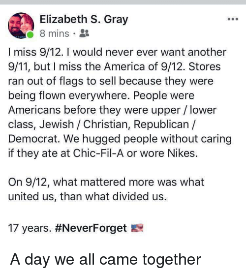 9/11, America, and United: Elizabeth S. Gray  8 mins .  I miss 9/12. I would never ever want another  9/11, but I miss the America of 9/12. Stores  ran out of flags to sell because they were  being flown everywhere. People were  Americans before they were upper / lower  class, Jewish /Christian, Republican /  Democrat. We hugged people without caring  if they ate at Chic-Fil-A or wore Nikes.  On 9/12, what mattered more was what  united us, than what divided us.  17 years. A day we all came together