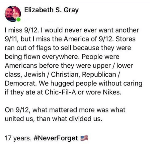 9/11, America, and Memes: Elizabeth S. Gray  I miss 9/12. I would never ever want another  9/11, but I miss the America of 9/12. Stores  ran out of flags to sell because they were  being flown everywhere. People were  Americans before they were upper/lower  class, Jewish / Christian, Republican  Democrat. We hugged people without caring  if they ate at Chic-Fil-A or wore Nikes.  On 9/12, what mattered more was what  united us, than what divided us.  17 years.