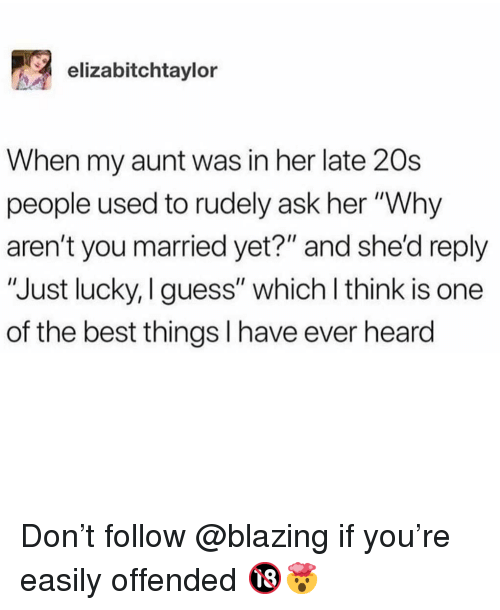 "Memes, Best, and Guess: elizabitchtaylor  When my aunt was in her late 20s  people used to rudely ask her ""Why  aren't you married yet?"" and she'd reply  ""Just lucky, I guess"" which l think is one  of the best things I have ever heard Don't follow @blazing if you're easily offended 🔞🤯"