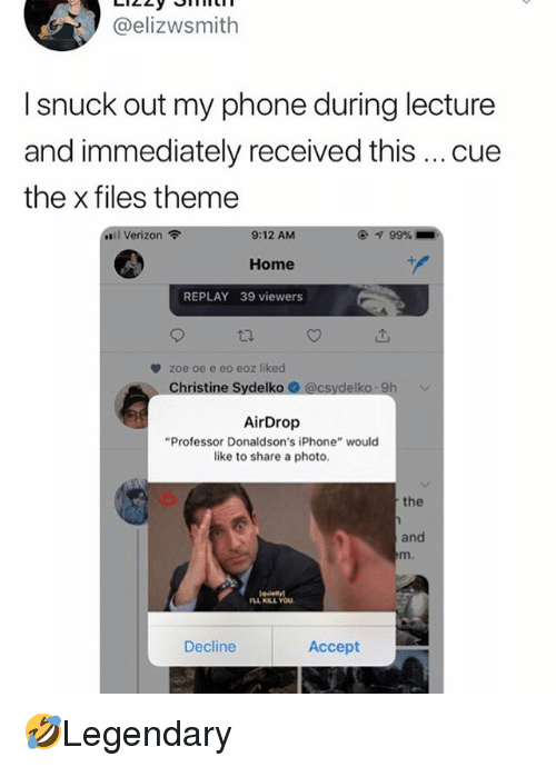 "Iphone, Memes, and Phone: @elizwsmith  I snuck out my phone during lecture  and immediately received this cue  the x files theme  ..il Verizon令  9:12 AM  ④ 99%  Home  REPLAY 39 viewers  zoe oe e eo eoz liked  Christine Sydelko  AirDrop  ""Professor Donaldson's iPhone"" would  like to share a photo.  the  and  m.  Decline  Accept 🤣Legendary"