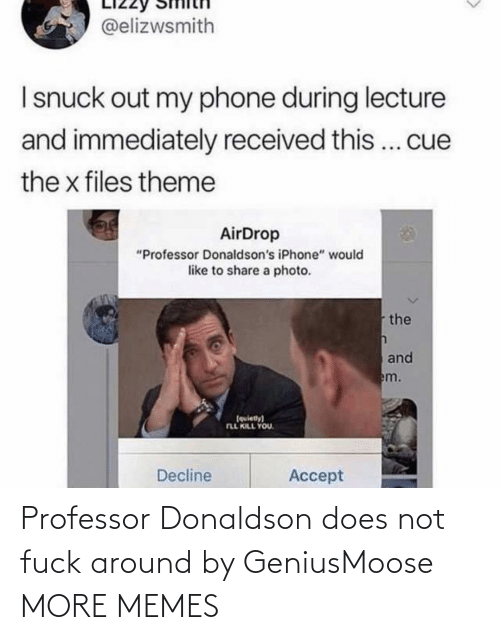 """Dank, Iphone, and Memes: @elizwsmith  I snuck out my phone during lecture  and immediately received this... cue  the x files theme  AirDrop  """"Professor Donaldson's iPhone"""" would  like to share a photo.  the  and  em.  (quiety)  FLL KILL YOU.  Decline  Accept Professor Donaldson does not fuck around by GeniusMoose MORE MEMES"""