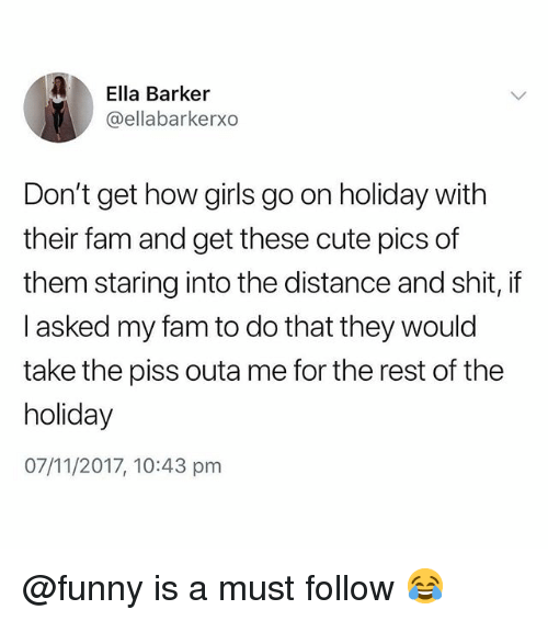 Cute, Fam, and Funny: Ella Barker  @ellabarkerxo  Don't get how girls go on holiday with  their fam and get these cute pics of  them staring into the distance and shit, if  I asked my fam to do that they would  take the piss outa me for the rest of the  holiday  07/11/2017, 10:43 pm @funny is a must follow 😂