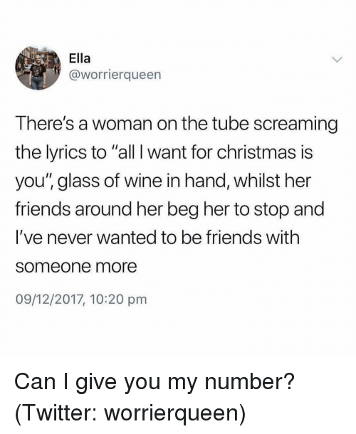 """All I Want for Christmas Is You, Christmas, and Friends: Ella  @worrierqueen  There's a woman on the tube screaming  the lyrics to """"all I want for christmas is  you"""" glass of wine in hand, whilst her  friends around her beg her to stop and  I've never wanted to be friends with  someone more  09/12/2017, 10:20 pm Can I give you my number? (Twitter: worrierqueen)"""