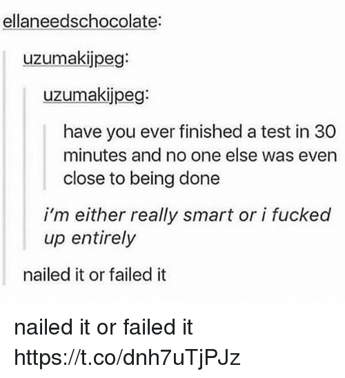 Test, Smart, and One: ellaneedschocolate:  uzumakijpeg:  uzumakijpeg:  have you ever finished a test in 30  minutes and no one else was even  close to being done  i'm either really smart or i fucked  up entirely  nailed it or failed it nailed it or failed it https://t.co/dnh7uTjPJz
