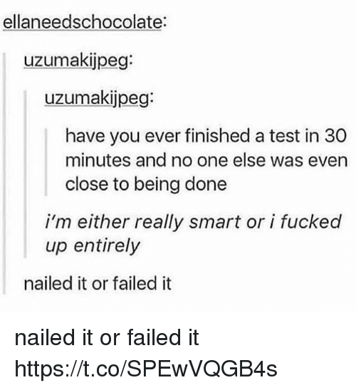 Test, Smart, and One: ellaneedschocolate:  uzumakijpeg:  uzumakijpeg:  have you ever finished a test in 30  minutes and no one else was even  close to being done  i'm either really smart or i fucked  up entirely  nailed it or failed it nailed it or failed it https://t.co/SPEwVQGB4s