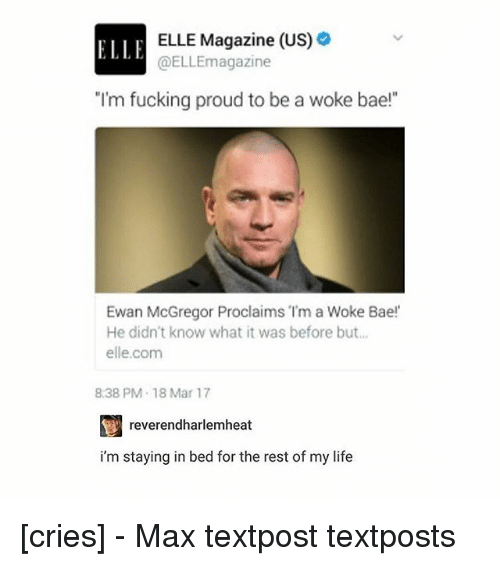 "Memes, 🤖, and McGregor: ELLE Magazine (US)  ELLE  @ELLEmagazine  I'm fucking proud to be a woke bae!  Ewan McGregor Proclaims ""I'm a Woke Bae!  He didn't know what it was before but  elle.com  838 PM-18 Mar 17  reverendharlemheat  i'm staying in bed for the rest of my life [cries] - Max textpost textposts"