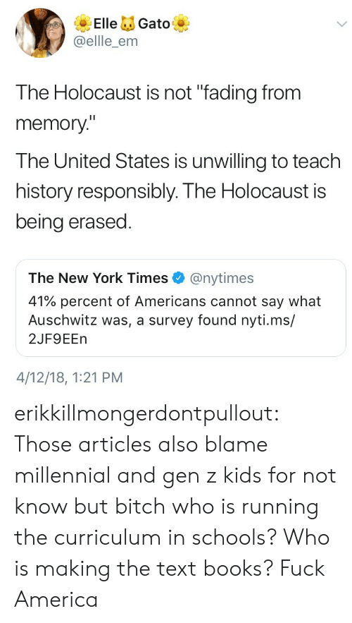 """America, Books, and New York: ElleGato  @ellle_enm  The Holocaust is not """"fading from  memory""""  The United States is unwilling to teach  history responsibly. The Holocaust is  being erased  The New York Times@nytimes  41% percent of Americans cannot say what  Auschwitz was, a survey found nyti.ms/  2JF9EEn  4/12/18, 1:21 PM erikkillmongerdontpullout: Those articles also blame millennial and gen z kids for not know but bitch who is running the curriculum in schools? Who is making the text books?  Fuck America"""