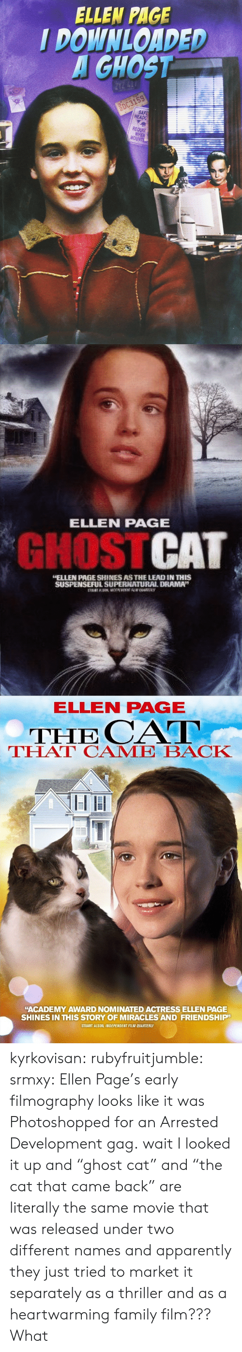 """Apparently, Family, and Thriller: ELLEN PAGE  I DOWNLOADED  GHOST  HEADG  REQUA  MO   ELLEN PAGE  GHOSTCAT  ELLEN PAGE SHINES AS THE LEAD IN THIS  SUSPENSEFUL SUPERNATUURAL DRAMA""""   ELLEN PAGE  THE CAT  THAT CAME BACK  """"ACADEMY AWARD NOMINATED ACTRESS ELLEN PAGE  SHINES IN THIS STORY OF MIRACLES AND FRIENDSHIP  STUART ALSON, INDEPENDENT FILM QUARTERLY kyrkovisan:  rubyfruitjumble:   srmxy:  Ellen Page's early filmography looks like it was Photoshopped for an Arrested Development gag.  wait I looked it up and """"ghost cat"""" and """"the cat that came back"""" are literally the same movie that was released under two different names and apparently they just tried to market it separately as a thriller and as a heartwarming family film???   What"""