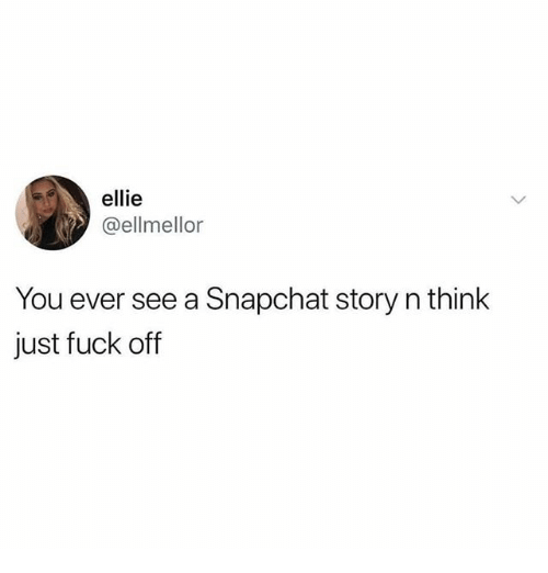 Memes, Snapchat, and Fuck: ellie  @ellmellor  You ever see a Snapchat story n think  just fuck off