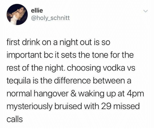 Hangover, Tequila, and Vodka: ellie  @holy_schnitt  first drink on a night out is so  important bc it sets the tone for the  rest of the night. choosing vodka vs  tequila is the difference between a  normal hangover & waking up at 4pm  mysteriously bruised with 29 missed  calls