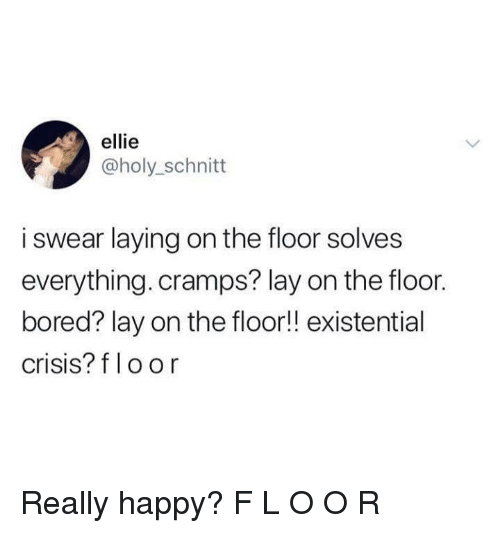 Bored, Happy, and Crisis: ellie  @holy_schnitt  i swear laying on the floor solves  everything. cramps? lay on the floor.  bored? lay on the floor!! existential  crisis? f loor Really happy? F L O O R