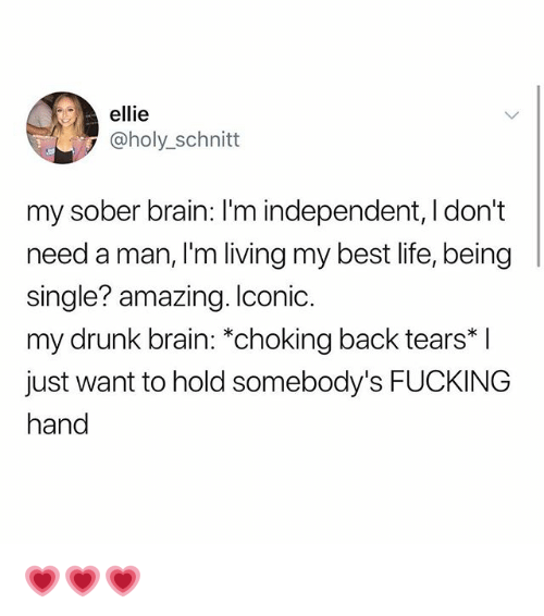 Drunk, Fucking, and Life: ellie  @holy_schnitt  my sober brain: I'm independent, I don't  need a man, I'm living my best life, being  single? amazing. Iconic.  my drunk brain: *choking back tears* l  just want to hold somebody's FUCKING  hand 💗💗💗
