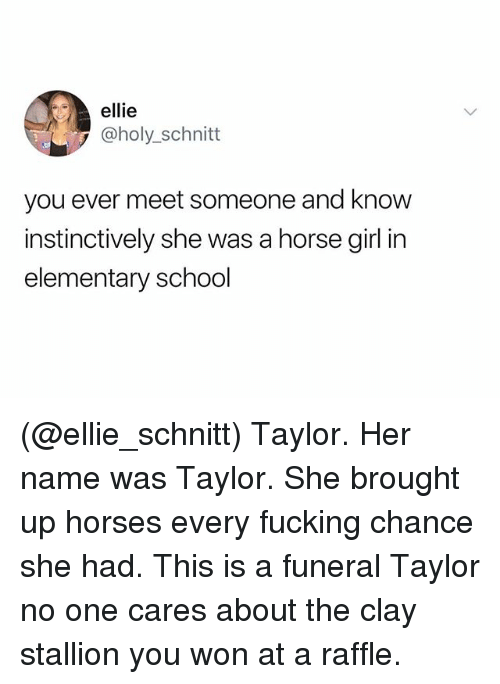 Fucking, Horses, and School: ellie  @holy_schnitt  you ever meet someone and know  instinctively she was a horse girl in  elementary school (@ellie_schnitt) Taylor. Her name was Taylor. She brought up horses every fucking chance she had. This is a funeral Taylor no one cares about the clay stallion you won at a raffle.