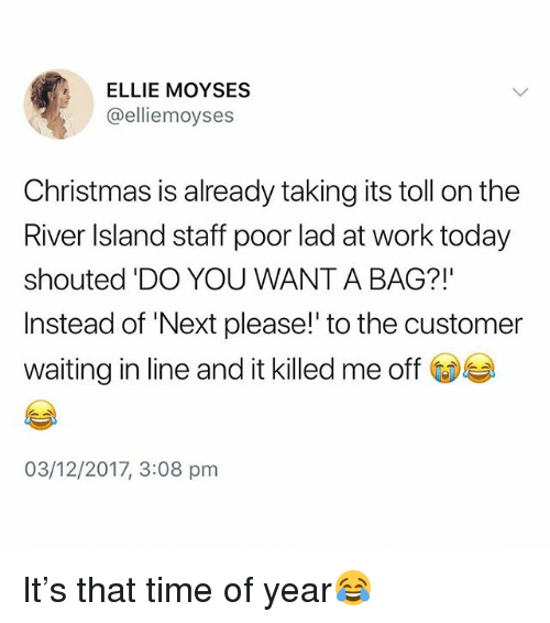 Christmas, Work, and Time: ELLIE MOYSES  @elliemoyses  Christmas is already taking its toll on the  River Island staff poor lad at work today  shouted 'DO YOU WANT A BAG?!'  Instead of 'Next please!' to the customer  waiting in line and it killed me off  03/12/2017, 3:08 pm It's that time of year😂