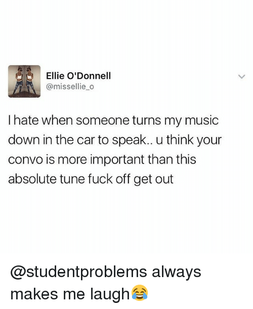 Music, Fuck, and British: Ellie O'Donnell  @missellie_o  I hate when someone turns my music  down in the car to speak.. u think your  convo is more important than this  absolute tune fuck off get out @studentproblems always makes me laugh😂