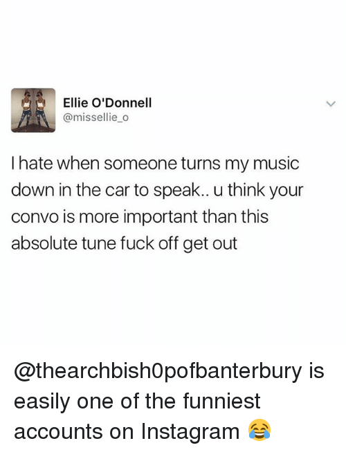 Funny, Instagram, and Music: Ellie O'Donnell  @missellie_o  I hate when someone turns my music  down in the car to speak.. u think your  convo is more important than this  absolute tune fuck off get out @thearchbish0pofbanterbury is easily one of the funniest accounts on Instagram 😂