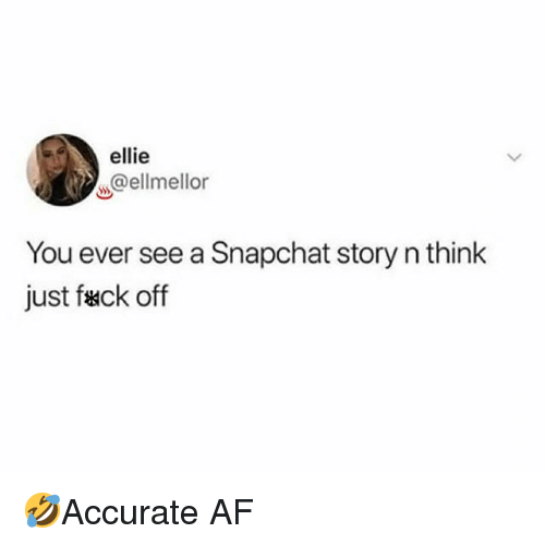 Af, Memes, and Snapchat: ellie  ss@ellmellor  You ever see a Snapchat story n think  just fack off 🤣Accurate AF