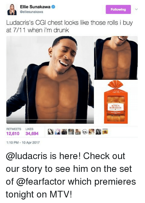 7/11, Drunk, and Ludacris: Ellie Sunakawa  Following  eelliesunakawa  Ludacris's CGI chest looks like those rolls i buy  at 7/11 when i'm drunk  HAWAIIAN  RETWEETS LIKES  12,610  34,694  1:10 PM 10 Apr 2017 @ludacris is here! Check out our story to see him on the set of @fearfactor which premieres tonight on MTV!