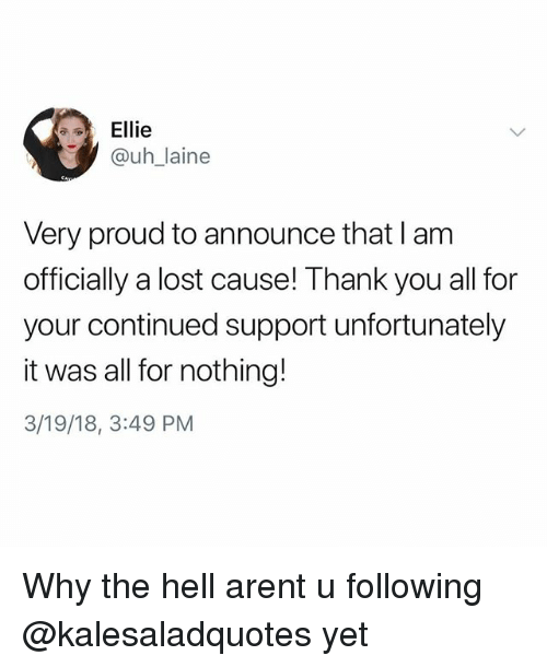 Memes, Lost, and Thank You: Ellie  @uh_laine  Very proud to announce that I am  officially a lost cause! Thank you all for  your continued support unfortunately  it was all for nothing!  3/19/18, 3:49 PM Why the hell arent u following @kalesaladquotes yet