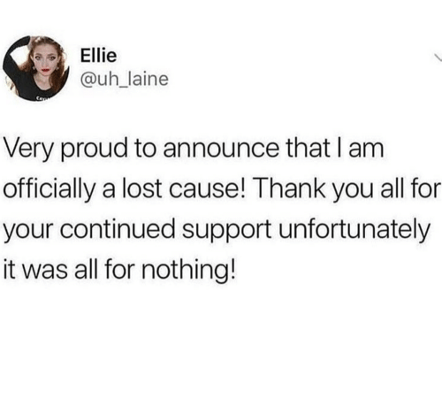 Lost, Thank You, and Proud: Ellie  @uhlaine  Very proud to announce that I am  officially a lost cause! Thank you all for  your continued support unfortunately  it was all for nothing!