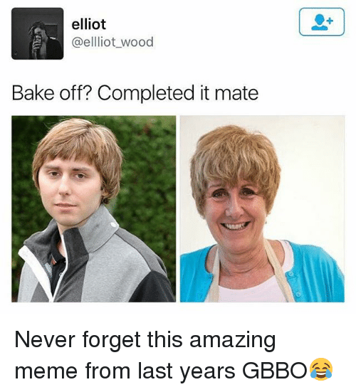 Meme, British, and Amazing: elliot  @elliot_wood  Bake off? Completed it mate Never forget this amazing meme from last years GBBO😂