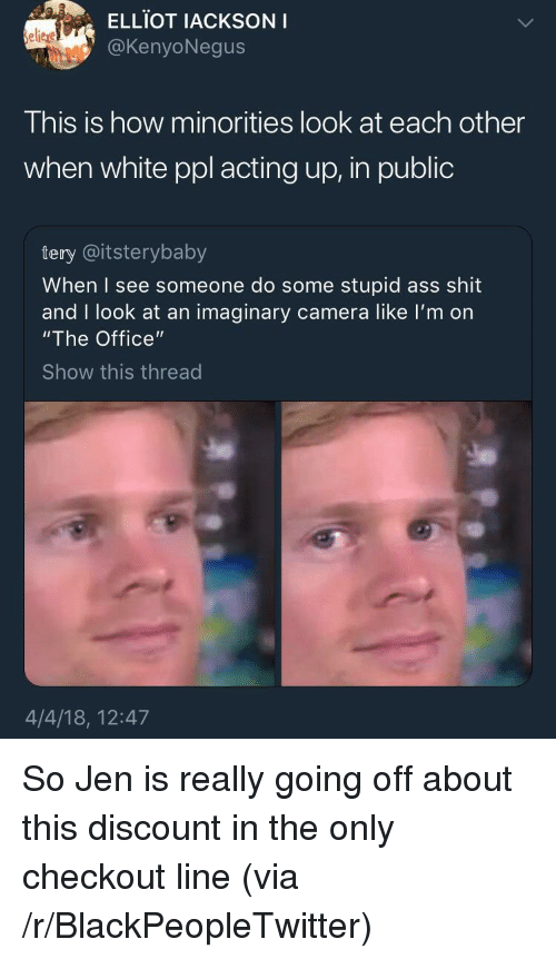 "Ass, Blackpeopletwitter, and Shit: ELLIOT IACKSONI  @KenyoNegus  elieje  This is how minorities look at each other  when white ppl acting up, in public  tery @itsterybaby  When I see someone do some stupid ass shit  and I look at an imaginary camera like I'm on  ""The Office""  Show this thread  4/4/18, 12:47 <p>So Jen is really going off about this discount in the only checkout line (via /r/BlackPeopleTwitter)</p>"
