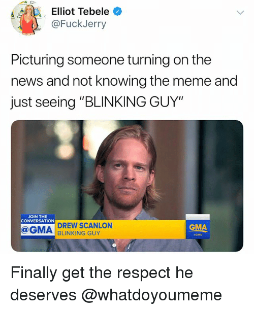 """Funny, Meme, and News: Elliot Tebele *  @FuckJerry  Picturing someone turning on the  news and not knowing the meme and  just seeing """"BLINKING GUY""""  JOIN THE  CONVERSATION  DREW SCANLON  BLINKING GUY  GMA  GMA Finally get the respect he deserves @whatdoyoumeme"""