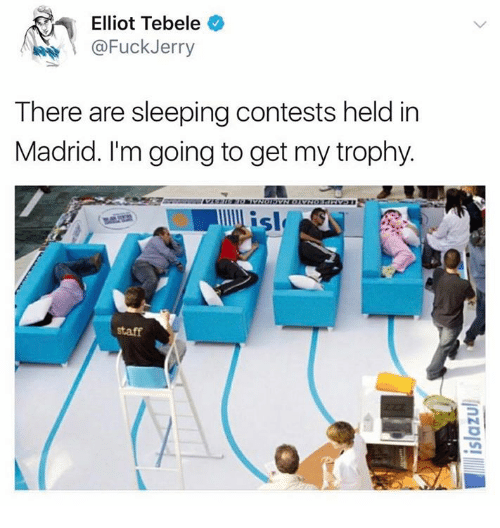 Sleeping, Madrid, and Staff: Elliot Tebele  @FuckJerry  There are sleeping contests held in  Madrid. I'm going to get my trophy.  sl  staff