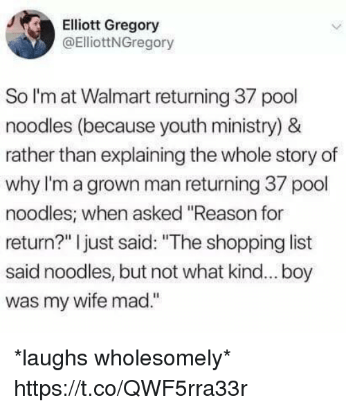 "Funny, Shopping, and Walmart: Elliott Gregory  @ElliottNGregory  So l'm at Walmart returning 37 pool  noodles (because youth ministry) &  rather than explaining the whole story of  why I'm a grown man returning 37 pool  noodles; when asked ""Reason for  return?"" I just said: ""The shopping list  said noodles, but not what kind... boy  was my wife mad."" *laughs wholesomely* https://t.co/QWF5rra33r"