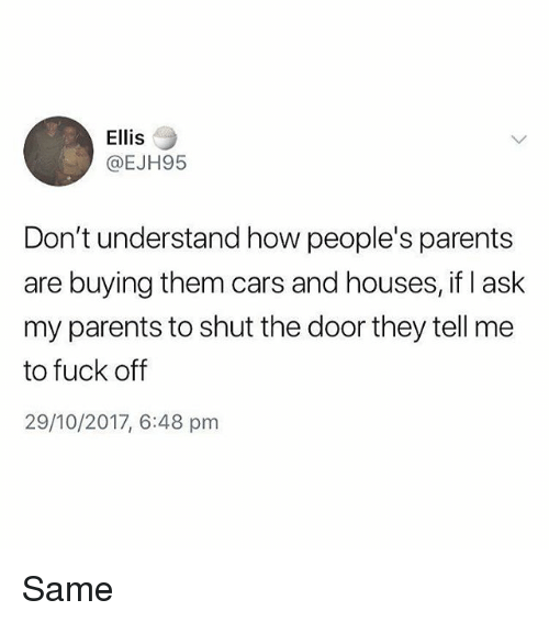 Cars, Memes, and Parents: Ellis  @EJH95  Don't understand how people's parents  are buying them cars and houses, if I ask  my parents to shut the door they tell me  to fuck off  29/10/2017, 6:48 pm Same