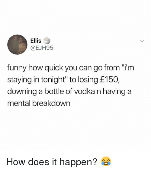 "Funny, Memes, and Vodka: Ellis  @EJH95  funny how quick you can go from ""i'm  staying in tonight"" to losing £150,  downing a bottle of vodka n having a  mental breakdowrn How does it happen? 😂"