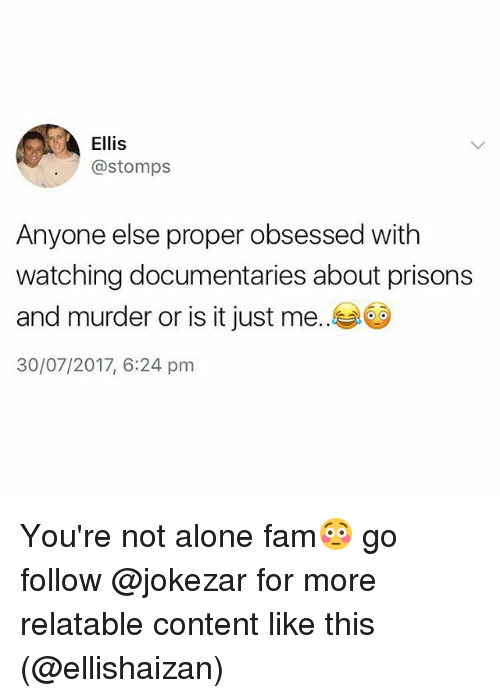 Being Alone, Fam, and Relatable: Ellis  @stomps  Anyone else proper obsessed with  watching documentaries about prisons  and murder or is it just me..  30/07/2017, 6:24 pm You're not alone fam😳 go follow @jokezar for more relatable content like this (@ellishaizan)