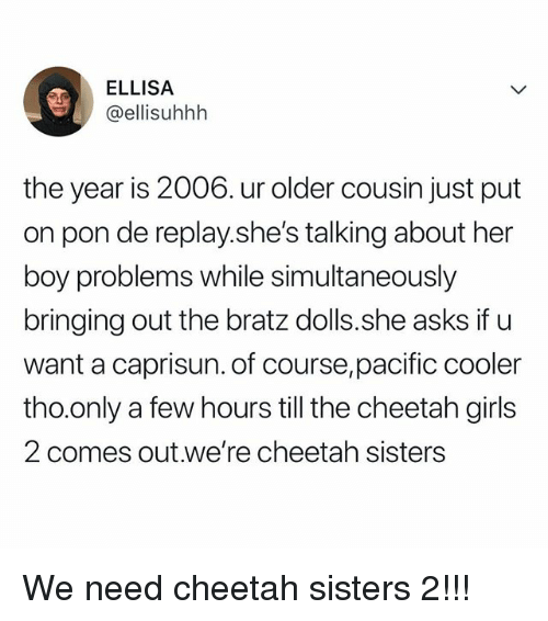 Girls, Cheetah, and Relatable: ELLISA  @ellisuhhh  the year is 2006. ur older cousin just put  on pon de replay.she's talking about her  boy problems while simultaneously  bringing out the bratz dolls.she asks if u  want a caprisun. of course,pacific cooler  tho.only a few hours till the cheetah girls  2 comes out.we're cheetah sisters We need cheetah sisters 2!!!