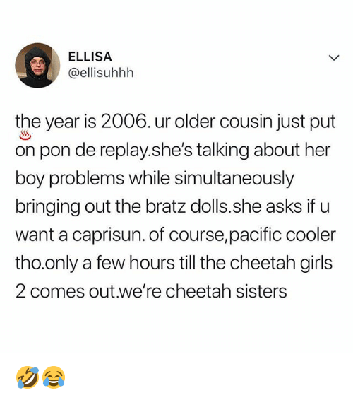 Girls, Memes, and Cheetah: ELLISA  @ellisuhhh  the year is 2006. ur older cousin just put  on pon de replay.she's talking about her  boy problems while simultaneously  bringing out the bratz dolls.she asks if u  want a caprisun. of course,pacific cooler  tho.only a few hours till the cheetah girls  2 comes out.we're cheetah sisters 🤣😂