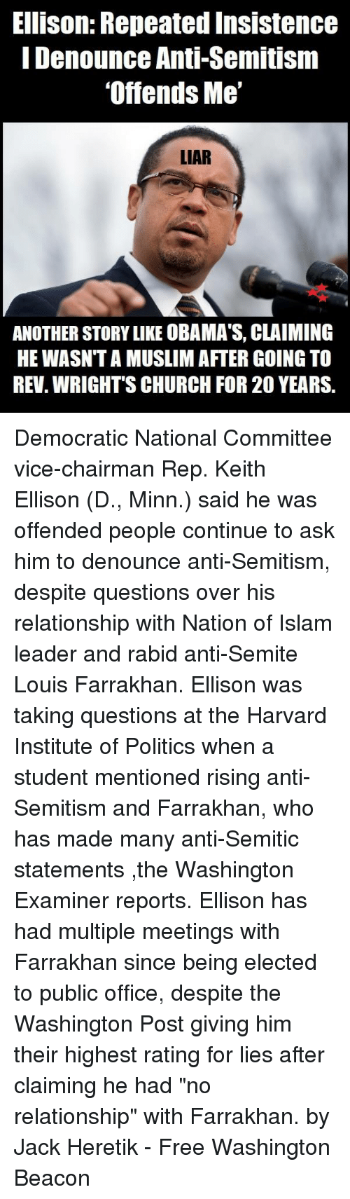 """Church, Memes, and Muslim: Ellison: Repeated Insistence  I Denounce Anti-Semitism  'Offends Me  LIAR  ANOTHER STORY LIKE OBAMA'S, CLAIMING  HE WASNT A MUSLIM AFTER GOING TO  REV. WRIGHT'S CHURCH FOR 20 YEARS. Democratic National Committee vice-chairman Rep. Keith Ellison (D., Minn.) said he was offended people continue to ask him to denounce anti-Semitism, despite questions over his relationship with Nation of Islam leader and rabid anti-Semite Louis Farrakhan.  Ellison was taking questions at the Harvard Institute of Politics when a student mentioned rising anti-Semitism and Farrakhan, who has made many anti-Semitic statements ,the  Washington Examiner reports. Ellison has had multiple meetings with Farrakhan since being elected to public office, despite the Washington Post giving him their highest rating for lies after claiming he had """"no relationship"""" with Farrakhan.  by Jack Heretik - Free Washington Beacon"""