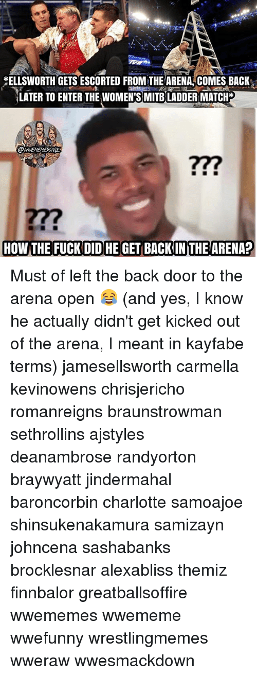 Memes, Charlotte, and Match: ELLSWORTH GETS ESCORTED FROM THEARENA, COMES BACK,  LATER TO ENTER THE WOMEN'S MITB LADDER MATCH*  WHEMEMESONY  277 Must of left the back door to the arena open 😂 (and yes, I know he actually didn't get kicked out of the arena, I meant in kayfabe terms) jamesellsworth carmella kevinowens chrisjericho romanreigns braunstrowman sethrollins ajstyles deanambrose randyorton braywyatt jindermahal baroncorbin charlotte samoajoe shinsukenakamura samizayn johncena sashabanks brocklesnar alexabliss themiz finnbalor greatballsoffire wwememes wwememe wwefunny wrestlingmemes wweraw wwesmackdown