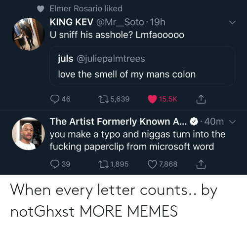 Dank, Fucking, and Love: Elmer Rosario liked  KING KEV @Mr_Soto 19h  U sniff his asshole? Lmfaooooo  juls @juliepalmtrees  love the smell of my mans colon  46  05,639 15.5K  The Artist Formerly Known A... 40m  you make a typo and niggas turn into the  fucking paperclip from microsoft word  39  t01,895 7,868 When every letter counts.. by notGhxst MORE MEMES