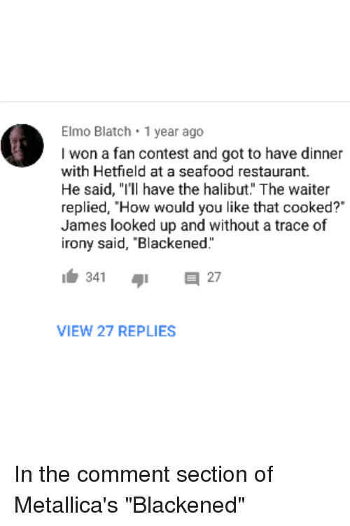 "Elmo, I Won, and Irony: Elmo Blatch 1 year ago  I won a fan contest and got to have dinner  with Hetfield at a seafood restaurant.  He said, ""I'll have the halibut. The waiter  replied, ""How would you like that cooked?""  James looked up and without a trace of  irony said, ""Blackened  VIEW 27 REPLIES"