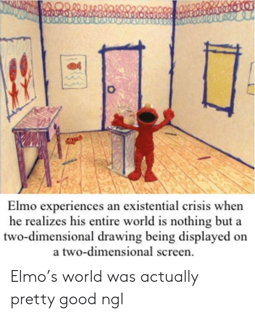 Elmo, Good, and World: Elmo experiences an existential crisis when  he realizes his entire world is nothing but a  two-dimensional drawing being displayed on  a two-dimensional screen Elmo's world was actually pretty good ngl