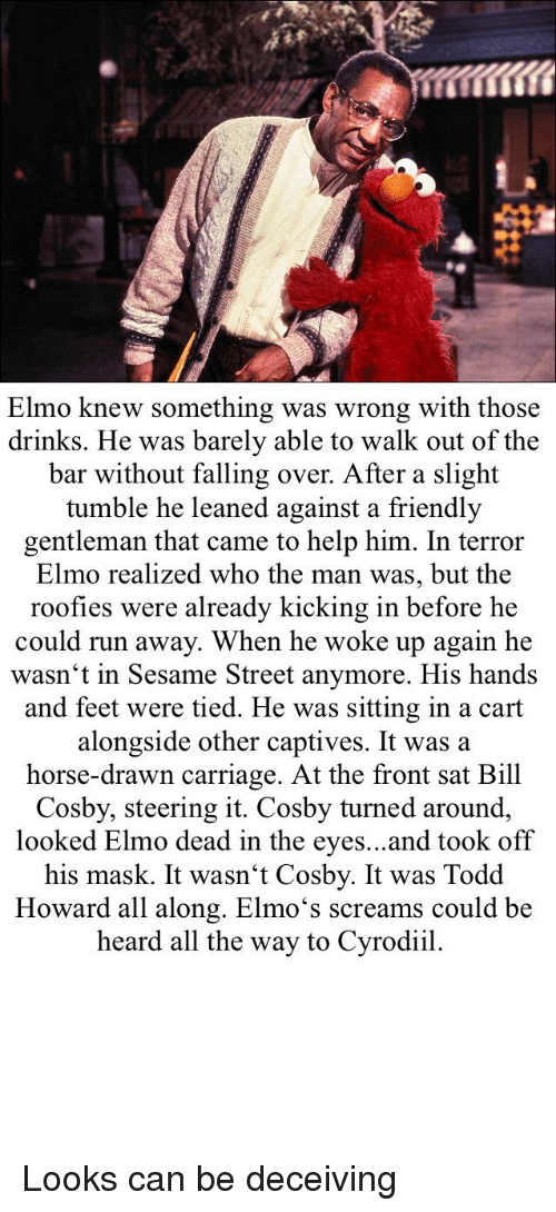 Bill Cosby, Elmo, and Run: Elmo knew something was wrong with those  drinks. He was barely able to walk out of the  bar without falling over. After a slight  tumble he leaned against a friendly  gentleman that came to help him. In terror  Elmo realized who the man was, but the  roofies were already kicking in before he  could run away. When he woke up again he  wasn't in Sesame Street anymore. His hands  and feet were tied. He was sitting in a cart  alongside other captives. It was a  horse-drawn carriage. At the front sat Bill  Cosby, steering it. Cosby turned around,  looked Elmo dead in the eyes...and took off  his mask. It wasn't Cosby. It was Todd  Howard all along. Elmo's screams could be  heard all the way to Cyrodiil.