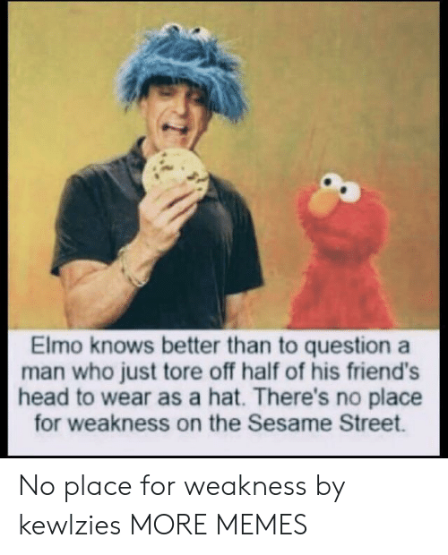Dank, Elmo, and Friends: Elmo knows better than to question a  man who just tore off half of his friend's  head to wear as a hat. There's no place  for weakness on the Sesame Street. No place for weakness by kewlzies MORE MEMES