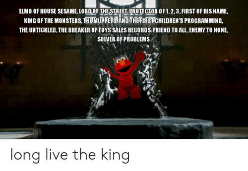 Elmo, The Muppets, and House: ELMO OF HOUSE SESAME, LORDOF THE STREET, PROTECTOR OF 1,2,3,FIRST OF HIS NAME  KING OF THE MONSTERS, THE MUPPETS, AND THE FIRST CHILDREN'S PROGRAMMING,  THE UNTICKLED, THE BREAKER OF TOYS SALES RECORDS. FRIEND TO ALL, ENEMY TO NONE,  SOLVER OF PROBLEMS long live the king