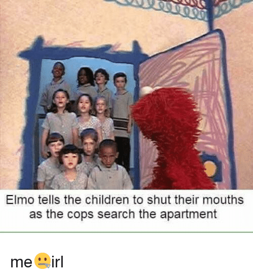 Children, Elmo, and Search: Elmo tells the children to shut their mouths  as the cops search the apartment me🤐irl